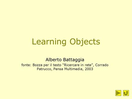"Learning Objects Alberto Battaggia fonte: Bozza per il testo ""Ricercare in rete"", Corrado Patrucco, Pensa Multimedia, 2003."