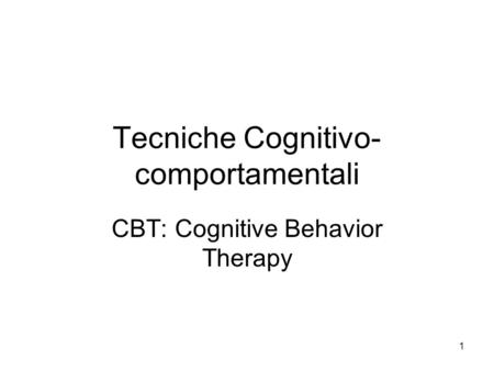 1 Tecniche Cognitivo- comportamentali CBT: Cognitive Behavior Therapy.