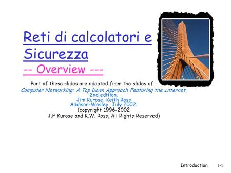 Introduction1-1 Reti di calcolatori e Sicurezza -- Overview --- Part of these slides are adapted from the slides of the book: Computer Networking: A Top.