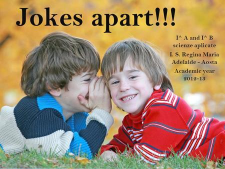 Jokes apart!!! I^ A and I^ B scienze aplicate I. S. Regina Maria Adelaide - Aosta Academic year 2012-13.
