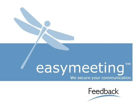 Easymeeting ™ We secure your communication. Feedback Italia S.p.A. Since 2000 we design and develop products and services with maximum level of technology.