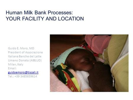 Human Milk Bank Processes: YOUR FACILITY AND LOCATION Guido E. Moro, MD President of Associazione Italiana Banche del Latte Umano Donato (AIBLUD) Milan,
