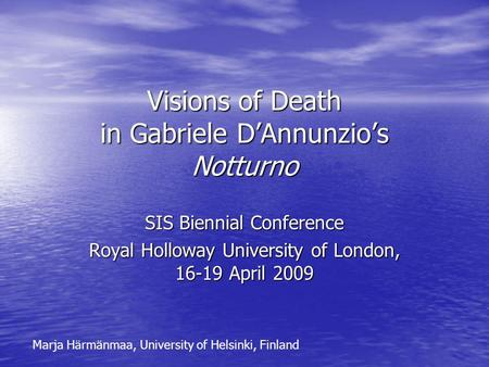 Visions of Death in Gabriele D'Annunzio's Notturno SIS Biennial Conference Royal Holloway University of London, 16-19 April 2009 Marja Härmänmaa, University.