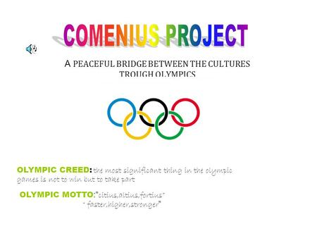 A PEACEFUL BRIDGE BETWEEN THE CULTURES TROUGH OLYMPICS OLYMPIC CREED: the most significant thing in the olympic games is not to win but to take part OLYMPIC.