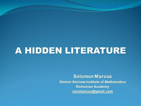 A HIDDEN LITERATURE Solomon Marcus Simion Stoilow Institute of Mathematics Romanian Academy