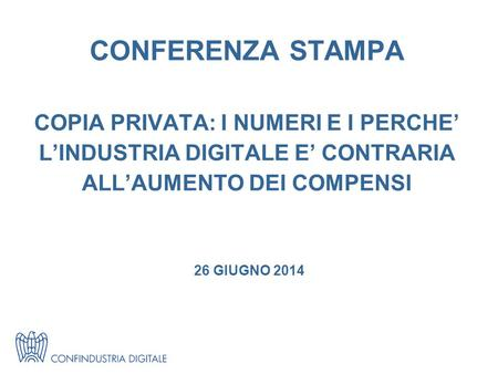 CONFERENZA STAMPA COPIA PRIVATA: I NUMERI E I PERCHE' L'INDUSTRIA DIGITALE E' CONTRARIA ALL'AUMENTO DEI COMPENSI 26 GIUGNO 2014.
