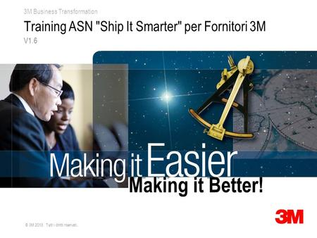 3M Business Transformation © 3M 2013. Tutti i diritti riservati. Training ASN Ship It Smarter per Fornitori 3M V1.6 Making it Better!