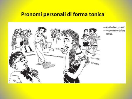 Pronomi personali di forma tonica. Disjunctive or stressed pronouns are used as objects of prepositions. They are also used instead of direct object pronouns.