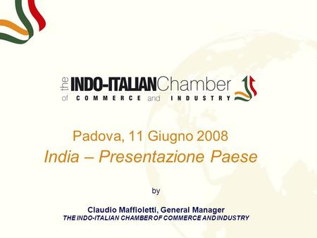 Padova, 11 Giugno 2008 India – Presentazione Paese by Claudio Maffioletti, General Manager THE INDO-ITALIAN CHAMBER OF COMMERCE AND INDUSTRY.