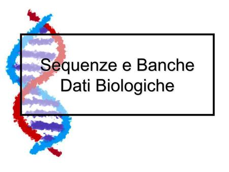 "Sequenze e Banche Dati Biologiche. Sequenze Le sequenze ""pubbliche"" sono innanzitutto depositate dai gruppi di ricerca in database pubblici accessibili."