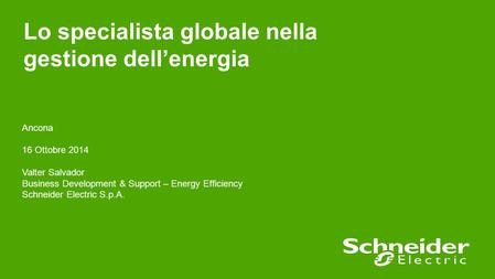 Lo specialista globale nella gestione dell'energia Ancona 16 Ottobre 2014 Valter Salvador Business Development & Support – Energy Efficiency Schneider.
