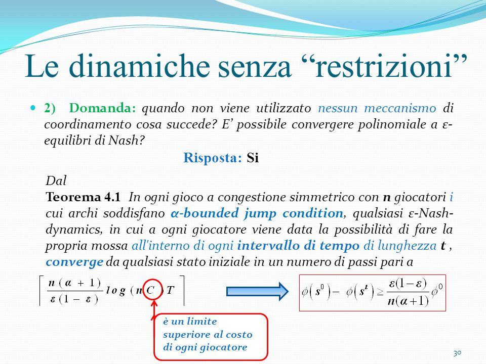 Le dinamiche senza restrizioni Per provare il teorema 4.1 è utile enunciare (e dimostrare) il seguente Lemma: Lemma 4.2 Sia c i (s) il costo sostenuto dal giocatore p i nello stato s, e sia c i (s) il costo di p i in uno stato futuro s in cui non si è mosso.