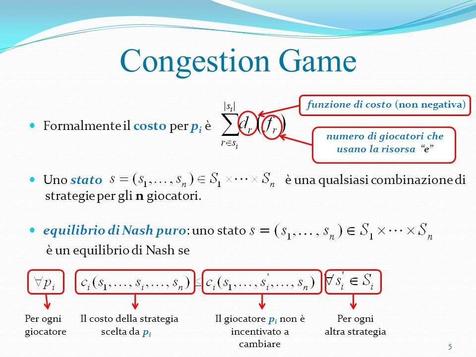 Nella Classe di Congestion Game che consideriamo: i giocatori condividono un insieme di risorse (gioco simmetrico) chiamate archi linsieme di strategie,, di un giocatore p i è una collezione arbitraria di sottoinsiemi di E la strategia del giocatore p i, è un sottoinsieme di E a ogni arco è associata una funzione di costo (o ritardo) non decrescente Classe di Congestion Game 6