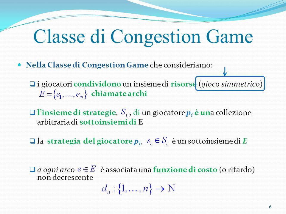 Se t giocatori utilizzano larco e ciascuno di essi pagherà un costo d e (t) In uno stato s=(s 1,…, s n ) il costo del giocatore p i è numero di giocatori che usano larco e nello stato s Classe di Congestion Game d strada ( 1 )= 2 d strada ( 2 )= 4 d strada ( 3 )= 8 Esempio In generale d strada (t)= 7
