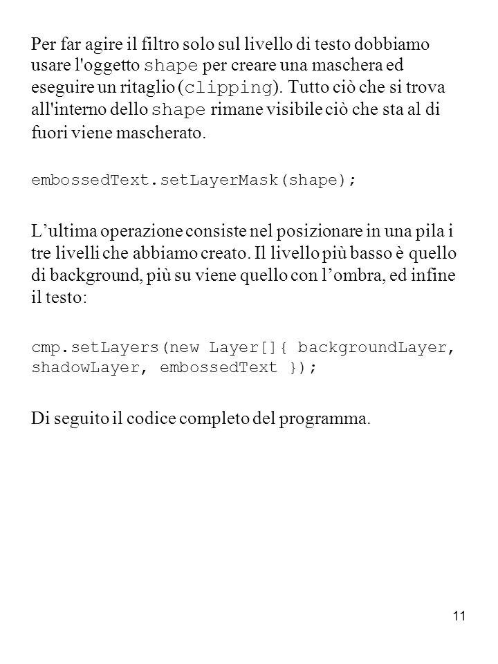 12 Lights.java import java.awt.*; import java.awt.geom.*; import java.awt.image.*; import java.awt.event.*; import java.io.*; import javax.swing.*; import com.sun.glf.*; import com.sun.glf.goodies.*; import com.sun.glf.util.*; public class Lights implements CompositionFactory { //Inizializziamo le variabili String text = Java 2D is Hot! ; Color backgroundColor = new Color(204, 102, 51); Color textColor = new Color(118, 114, 195); Dimension size = new Dimension(600, 200); Font font = new Font( Curlz MT , Font.PLAIN, 90); File textureFile = new File( res/images/syberia/syberia35.jpg ); Color shadowColor = new Color(0, 0, 0); double lightIntensity = 2; //Posizionamento dellombra del testo int shadowOffsetX = 5, shadowOffsetY = 5; float shadowShearX = 0, shadowShearY = 0; //Luce spot dallalto Color lightTopRampColor = Color.white; boolean lightTopRamp = true; //Luce spot dal basso Color lightBottomRampColor = Color.white; boolean lightBottomRamp = false;