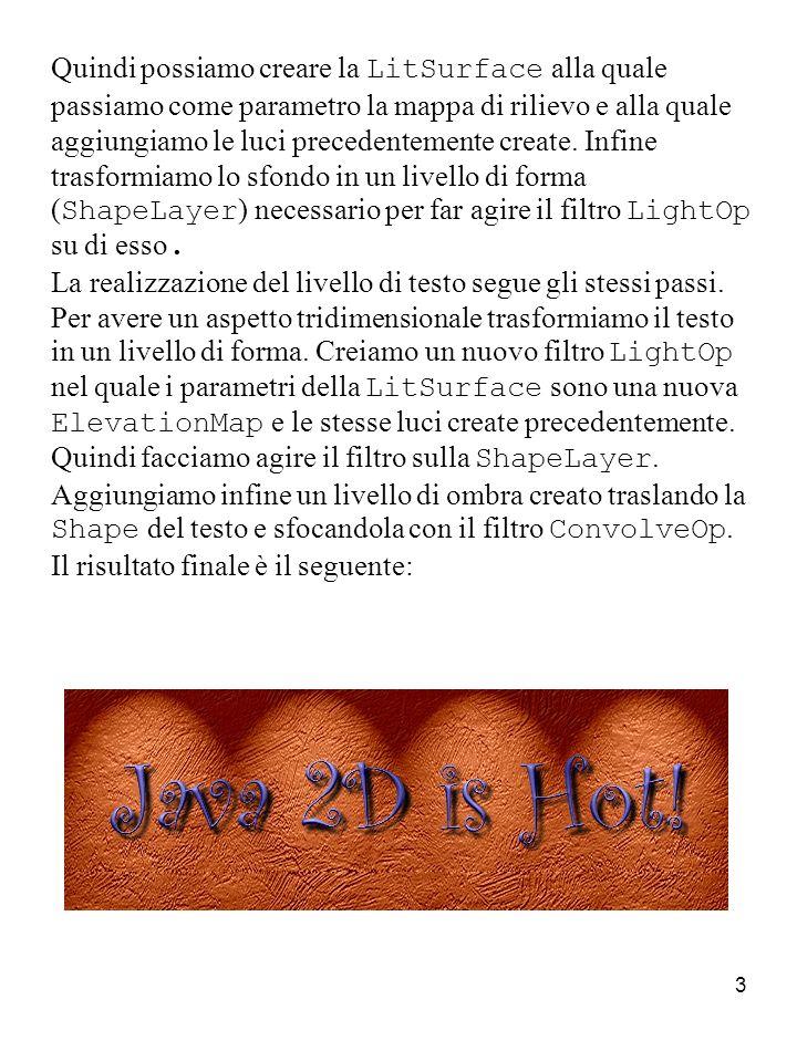 4 Come prima cosa inizializziamo le variabili che ci serviranno per la composizione: //Font e colori del testo, colore dello sfondo e dellombra String text = Java 2D is Hot! ; Color backgroundColor = new Color(204, 102, 51); Color textColor = new Color(118, 114, 195); Dimension size = new Dimension(600, 200); Font font = new Font( Curlz MT , Font.PLAIN, 90); File textureFile = new File( res/images/syberia/syberia35.jpg ); Color shadowColor = new Color(0, 0, 0); double lightIntensity = 2; //Posizionamento dellombra del testo int shadowOffsetX = 5, shadowOffsetY = 5; float shadowShearX = 0, shadowShearY = 0; //Luce spot dallalto Color lightTopRampColor = Color.white; boolean lightTopRamp = true; //Luce spot dal basso Color lightBottomRampColor = Color.white; boolean lightBottomRamp = false;