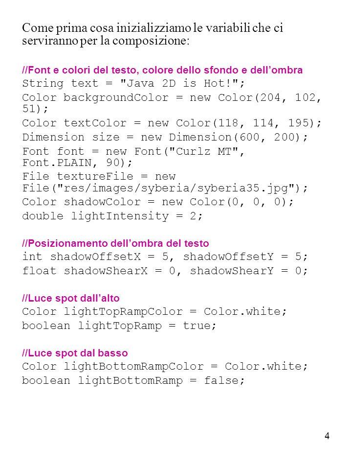 5 //Luce direzionale Color lightSunColor = Color.white; boolean lightSun = true; Trasformiamo il testo in un oggetto di tipo Shape che ci servirà successivamente per creare lombra e il livello del testo da filtrare: Shape shape = TextLayer.makeTextBlock(text, font, w, textTextAlignment); Position textPosition = new Position(textAnchor, 0, 0); shape = textPosition.createTransformedShape(shape, cmp.getBounds()); Creiamo il livello di sfondo caricando limmagine in una BufferedImage e modelliamo un rilievo tramite una mappa di rilievo ( ElevationMap ): String textureFileName = textureFile.getPath(); BufferedImage texture = Toolbox.loadImage(textureFileName, BufferedImage.TYPE_BYTE_GRAY);