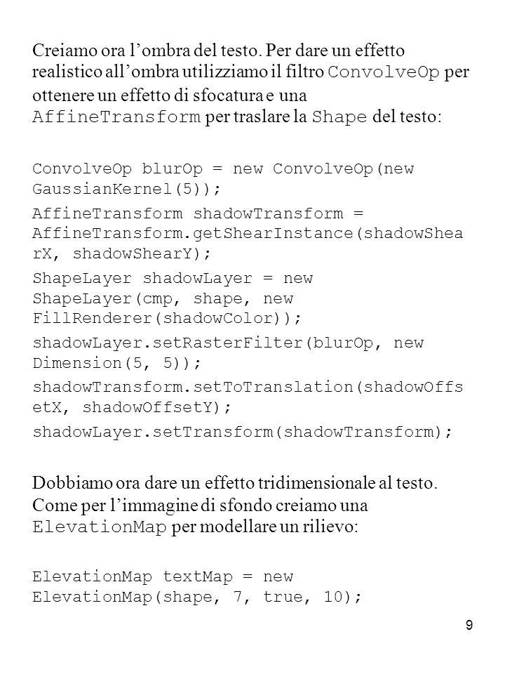 10 Creiamo una LitSurface per il testo alla quale aggiungiamo la luce direzionale e le luci spot create precedentemente: LitSurface textSurface = new LitSurface(.3, 1, 1, materialType, textMap); if(lightSun) textSurface.addLight(new DirectionalLight(new double[]{-40, -40, 40}, lightSunIntensity, lightSunColor)); if(lightTopRamp) textSurface.addLights(topSpots); if(lightBottomRamp) textSurface.addLights(bottomSpots); Quindi trasformiamo il testo in un livello di forma sul quale facciamo agire un nuovo filtro LightOp: ShapeLayer embossedText = new ShapeLayer(cmp, cmp.getBounds(), new FillRenderer(textColor)); embossedText.setRasterFilter(new LightOp(textSurface));