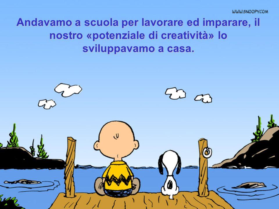 Andavamo a scuola per lavorare ed imparare, il nostro «potenziale di creatività» lo sviluppavamo a casa.