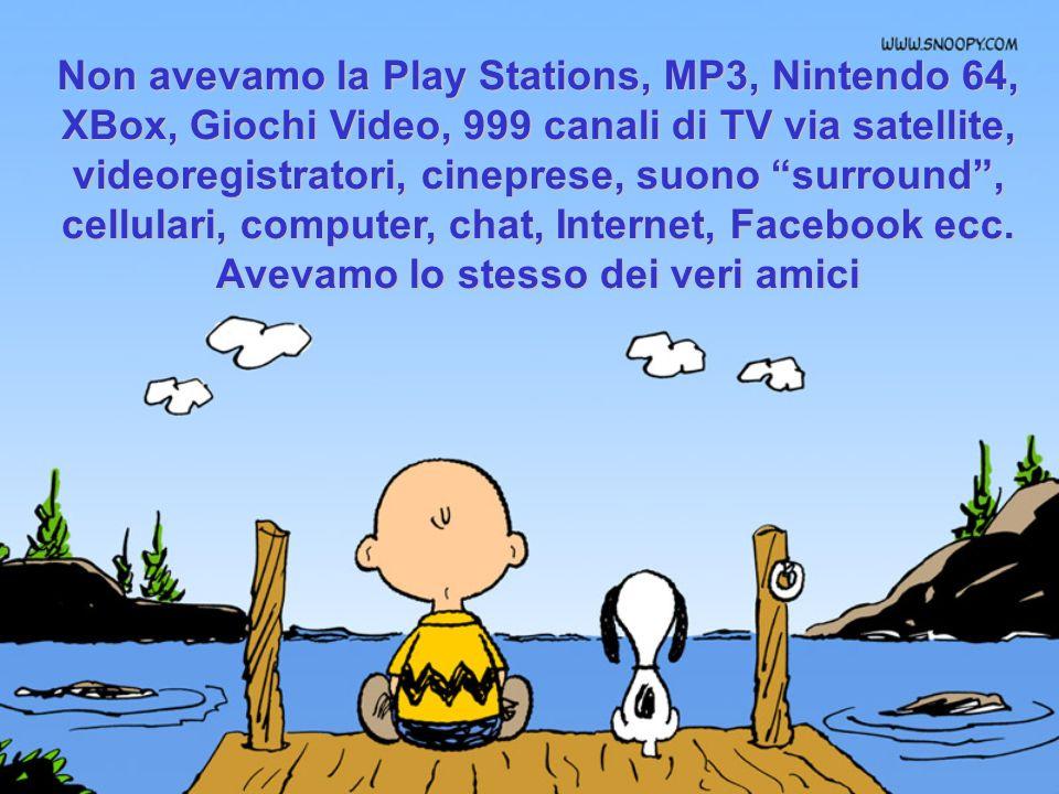 Non avevamo la Play Stations, MP3, Nintendo 64, XBox, Giochi Video, 999 canali di TV via satellite, videoregistratori, cineprese, suono surround, cellulari, computer, chat, Internet, Facebook ecc.