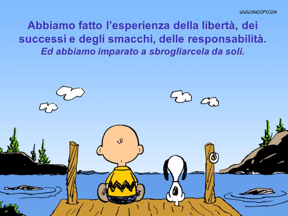 Abbiamo fatto lesperienza della libertà, dei successi e degli smacchi, delle responsabilità.