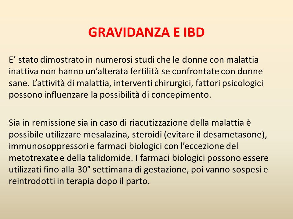 Gli immunosoppressori fanno parte della cosiddetta categoria D (There is positive evidence of human foetal risk, but the benefits from use in pregnant women may be acceptable despite the risk ) Gli studi riguardanti luso di tali farmaci mostrano risultati non sempre univoci: In uno studio danese (1) e in uno svedese (2) risulta che le donne con IBD hanno un maggior rischio di complicanze quali parto pretermine, basso peso del nascituro, malformazioni congenite.