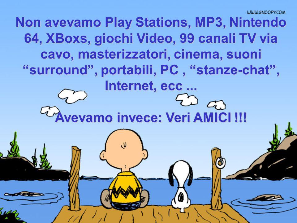 Non avevamo Play Stations, MP3, Nintendo 64, XBoxs, giochi Video, 99 canali TV via cavo, masterizzatori, cinema, suoni surround, portabili, PC, stanze-chat, Internet, ecc...