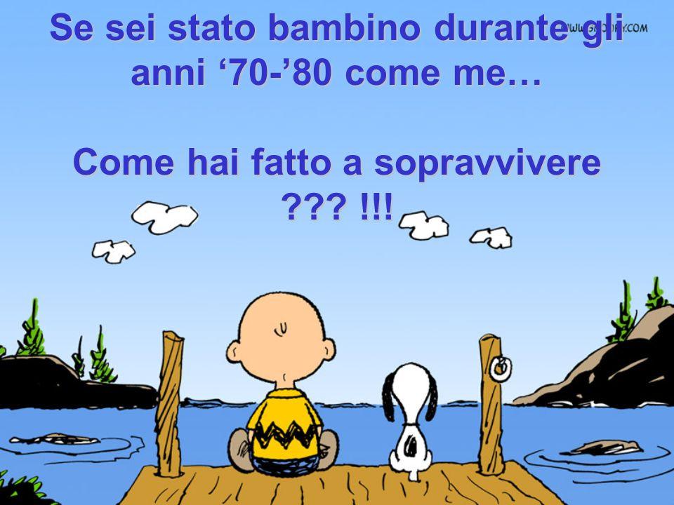 Se sei stato bambino durante gli anni 70-80 come me… Come hai fatto a sopravvivere ??? !!!