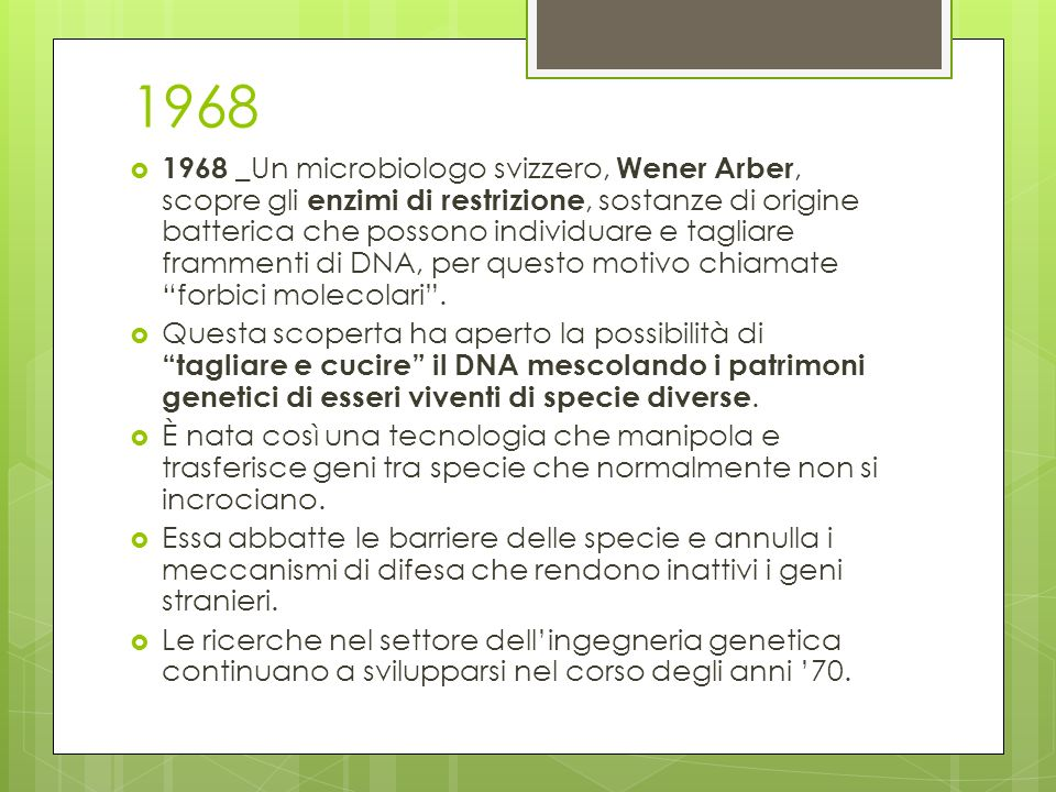 1973 1973 - Stanley Cohen e Herbert Boyer (S.Francisco, USA), costruiscono la prima molecola di DNA ricombinante, cioè inseriscono il gene di un organismo dentro il patrimonio genetico di un altro.