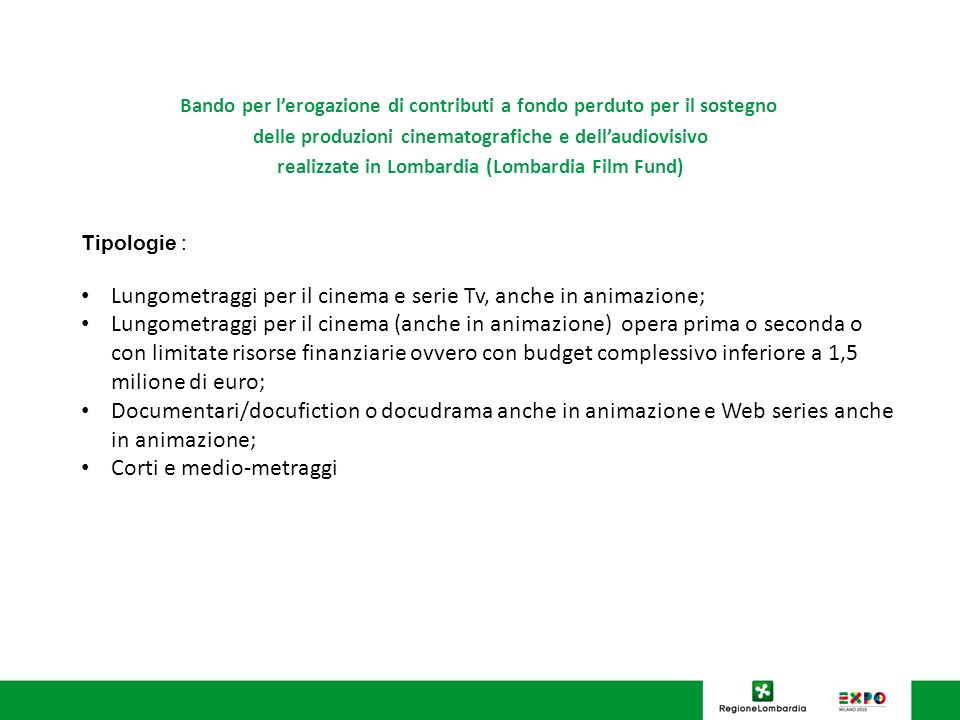 Bando per lerogazione di contributi a fondo perduto per il sostegno delle produzioni cinematografiche e dellaudiovisivo realizzate in Lombardia (Lombardia Film Fund) Risorse: dotazione complessiva di 1.500.000 Misura Acon procedura a sportello: 400.000,00 Misura Bcon procedura a valutazione comparativa: 1.100.000,00 di cui Misura B1: 1.070.000,00 Di cui Misura B2 = 30.000,00