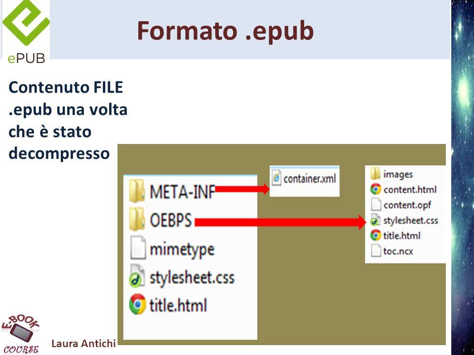 Laura Antichi Formato.epub FILE.epub una volta decompresso contiene file.htm che sono i contenuti/pagine del ebook; un file.css per lo stile e il layout delle pagine; un file.opf che definisce in linguaggio XML i metadati e la struttura del ebook; un file.ncx che per l indice del libro in XML; cartella immagini/multimedia (eventuale); cartella meta-in, che contiene il file container.xml , che indica il percorso del file.opf e fa riferimento alla struttura dell ebook; il file mimetype del formato epub.