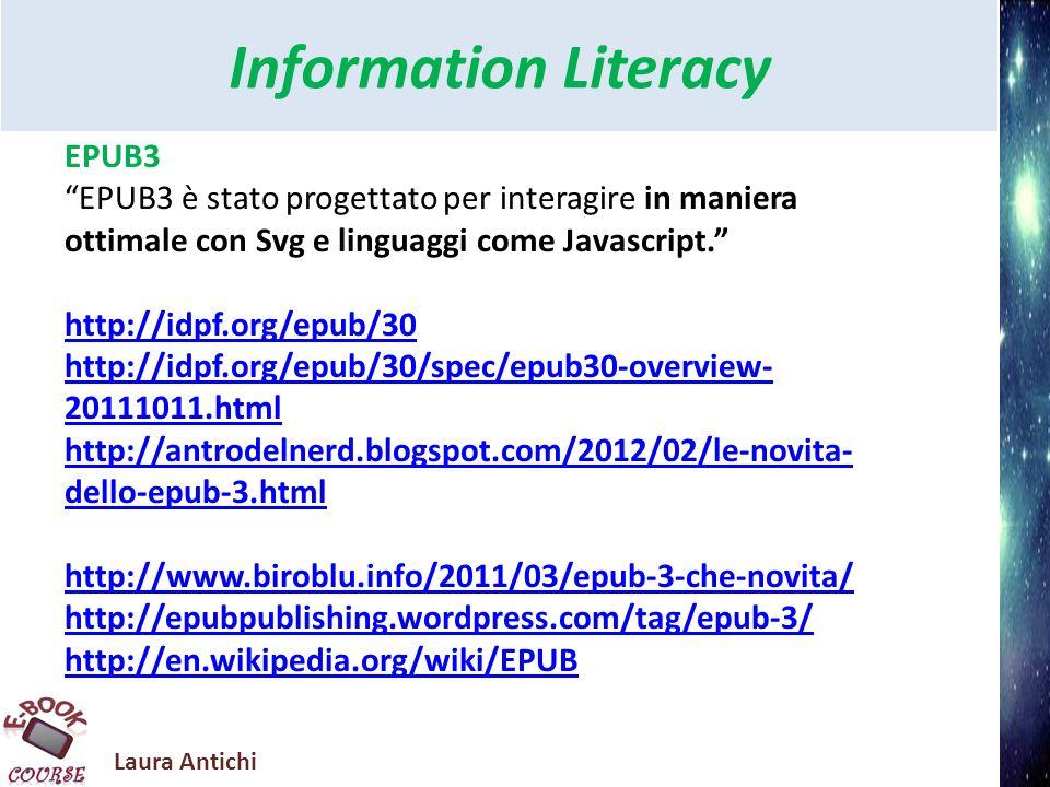 Laura Antichi Information Literacy EPUB3 Caratteristiche Epub3 http://www.ebook-reader.it/news/epub-3-cosa- aspettarsi-dal-futuro-degli-ebook/ Specifiche Epub3 http://idpf.org/epub/30/spec/epub30-overview.html