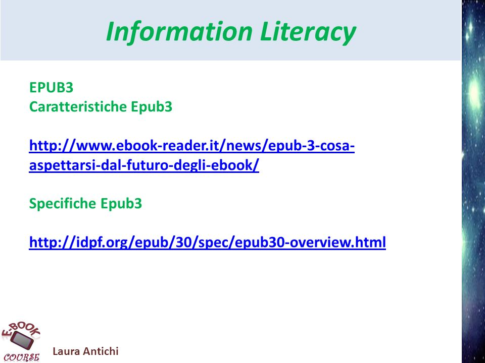 Laura Antichi Information Literacy EPUB3 Differenze tra Epub2 e Epub3 http://idpf.org/epub/30/spec/epub30-changes.html http://radar.oreilly.com/2011/01/epub3-preview.html Tutorial http://www.ibm.com/developerworks/xml/tutorials/x- epubtut/downloads.html