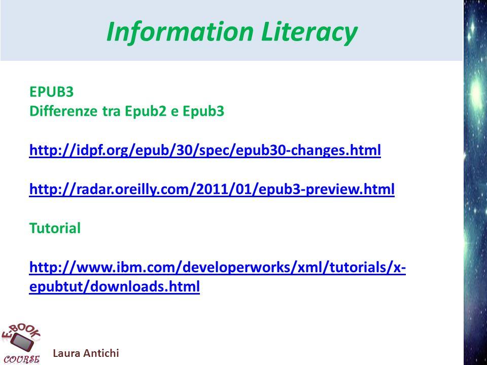 Laura Antichi Information Literacy ePUB SLIDESHARE EPUB Evolutions: Towards HTML5 and CSS3 http://www.slideshare.net/lizadaly/epub-evolutions- towards-html5-and-css3 The Business Impact of EPUB 3 http://www.slideshare.net/taiwandigital/2011-epub- asiapacific-summit Bill Mc Coy @ Ebook Lab Italia 2011 - Introducing the forthcoming major revision of the EPUB format (EPUB3) http://www.slideshare.net/ebooklabitalia/bill-mc-coy