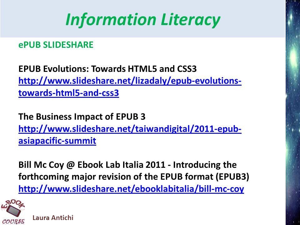 Laura Antichi Information Literacy Ebook in SLIDESHARE http://www.slideshare.net/booknetcanada/epub-boot- camp-shortcovers http://www.slideshare.net/digitalbookworld/the-truth- about-ebooks-devices-formats-pirates-oh-my http://www.espertoweb.it/articolo.php?id_articolo=ebook
