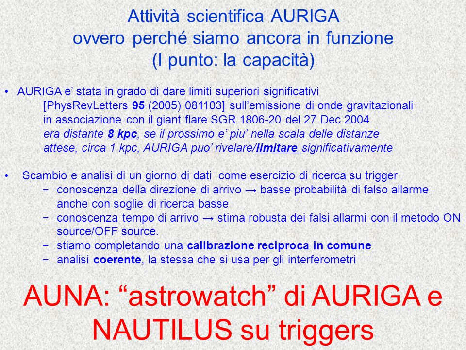 AURIGA & NAUTILUS continously on the air ~ 90% (combined) with noise close to Gaussian ( ~ 20 outliers/day at SNR>6) until LIGO/Virgo resume operation AURIGA NAUTILUS burst sensitivity h rss ~ 10 -20 Hz -1/2 or h burst ~ 2x10 -19 AUNA: astrowatch of AURIGA & NAUTILUS under triggers from SN neutrinos, giant X-rays flares, etc CLIO, GEO-HF welcome to join XXXXXXX