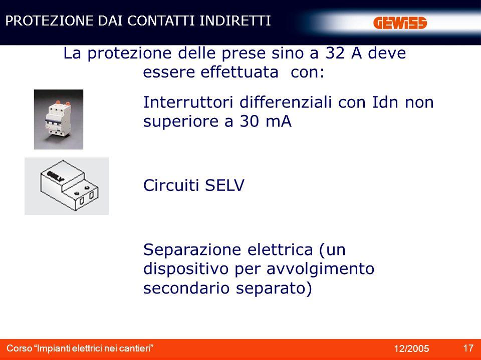 18 12/2005 Corso Impianti elettrici nei cantieri Nel sistema TT si deve verificare che la tensione di contatto limite non superi PROTEZIONE DAI CONTATTI INDIRETTI 25 V invece che 50 V come negli ambienti ordinari