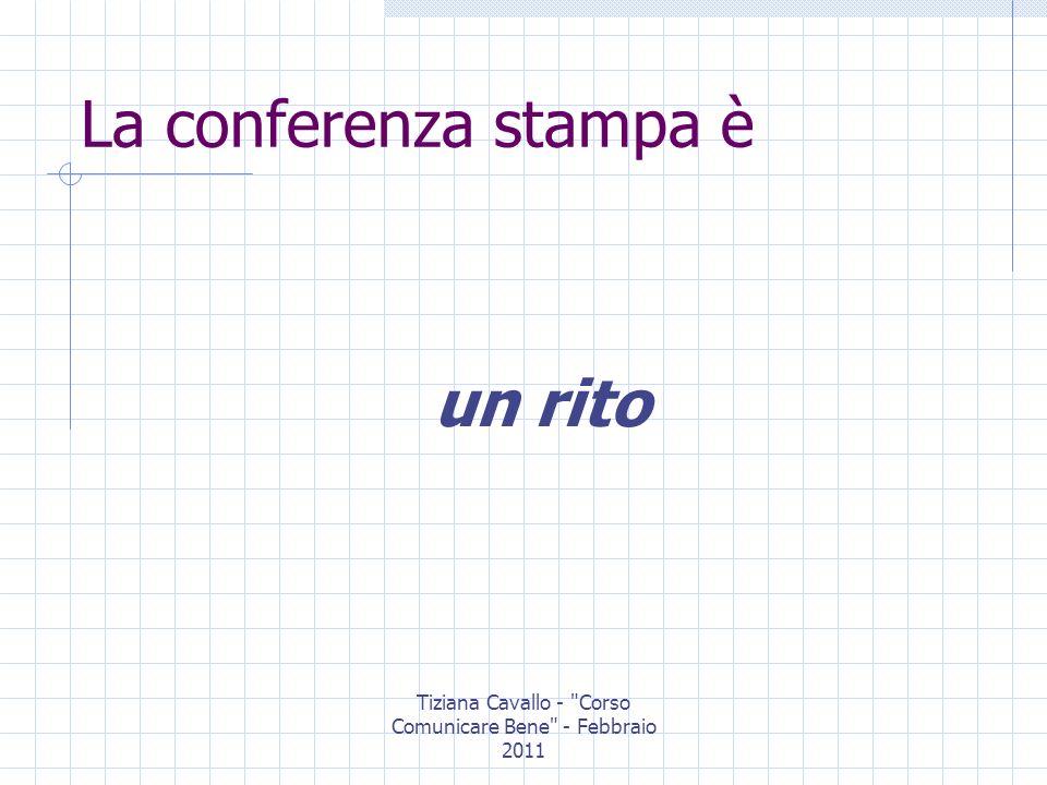 Tiziana Cavallo - Corso Comunicare Bene - Febbraio 2011 Il rito della conferenza stampa: Indizione Preparazione Svolgimento Conseguenze