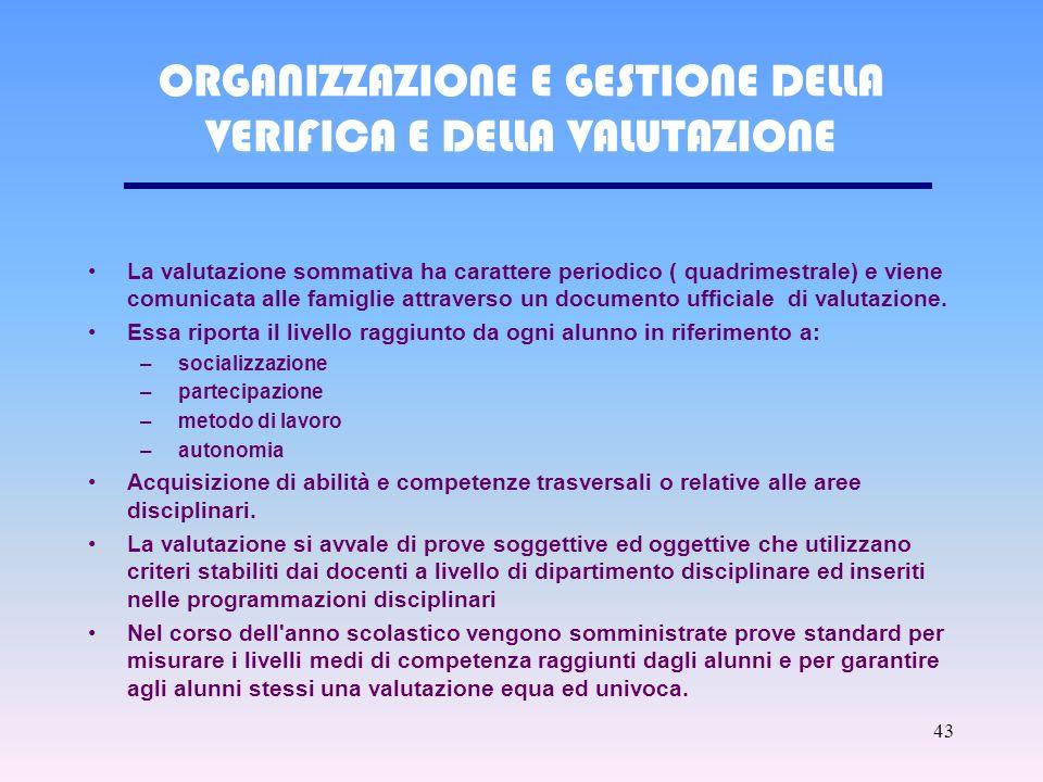 43 ORGANIZZAZIONE E GESTIONE DELLA VERIFICA E DELLA VALUTAZIONE La valutazione sommativa ha carattere periodico ( quadrimestrale) e viene comunicata alle famiglie attraverso un documento ufficiale di valutazione.