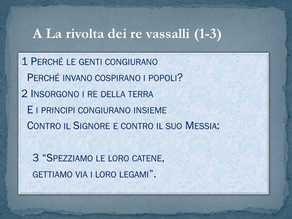 A La rivolta dei vassalli (1-3) Allinizio sono usate iperboli per descrivere la rivolta, in modo enfatico: il vero soggetto ultimo in realtà è Jhwh, di cui il re davidico è rappresentante.