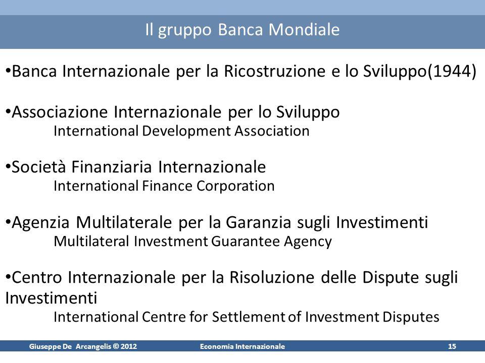 Giuseppe De Arcangelis © 2012Economia Internazionale16 Banca Mondiale: mezzi di finanzimento Quote dei paesi membri: paid-in capital (11 mld US$ nel 2012) callable capital (187 mld US$ nel 2012) Emissione di obbligazioni sottoscritte da operatori pubblici e privati di rating elevato (AAA)