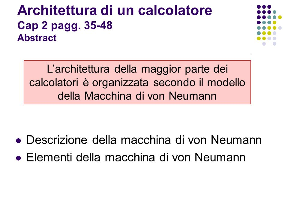 La macchina di von Neumann è costituita da quattro elementi funzionali fondamentali: Lunità di elaborazione (CPU) La memoria centrale RAM ROM Le periferiche (interfacce): Terminali Stampanti … Memorie di massa Il bus di sistema Dati Indirizzi Controlli Architettura di un calcolatore Elementi della macchina di von Neumann