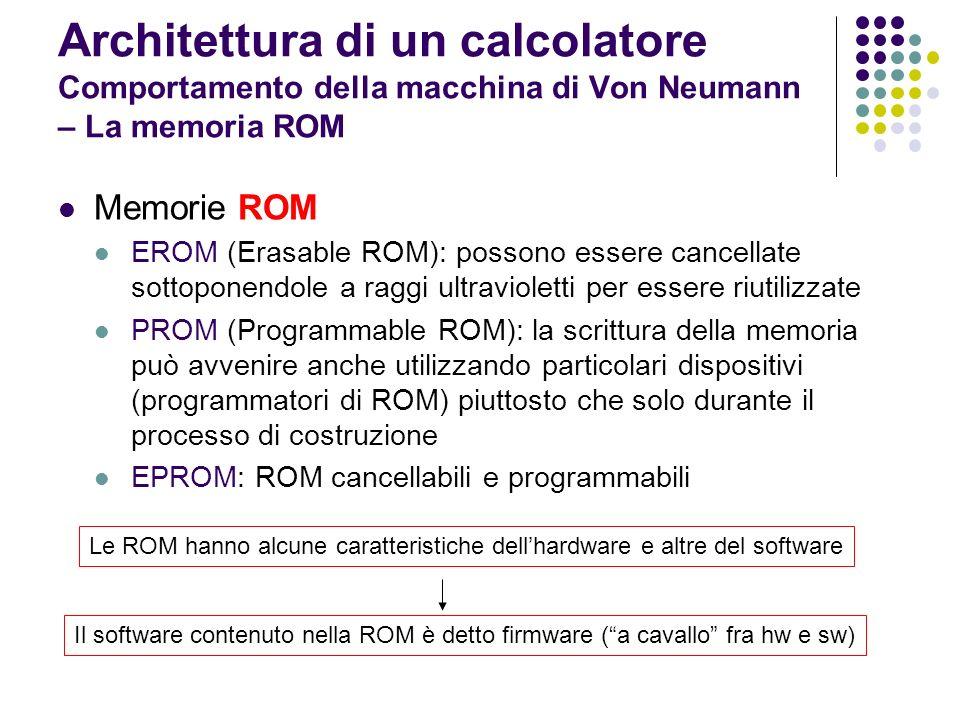 Architettura di un calcolatore Comportamento della macchina di Von Neumann – Il bus di sistema Il bus di sistema è costituito da un insieme di interconnessioni elementari (linee) lungo le quali viene trasferita linformazione Collega la CPU con la memorie e le interfacce di I/O In ogni istante il bus è occupato a collegare due unità: Trasmettitore Ricevitore Le interconnessioni possibili avvengono tra: CPU e Memoria CPU e interfacce di I/O Il bus è sotto il controllo della CPU (master) che decide di attivare le altre unità funzionali (slave) Durante ogni operazione il bus realizza un determinato collegamento per un certo tempo (velocità di trasmissione)