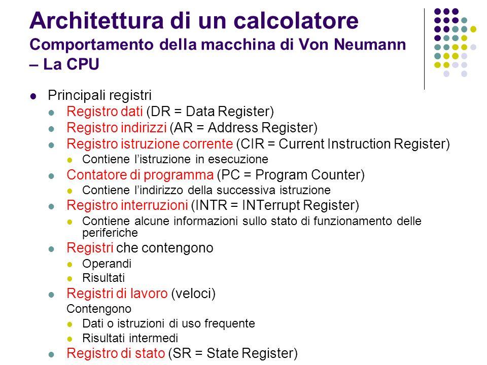 Architettura di un calcolatore Comportamento della macchina di Von Neumann – La CPU Registro di stato (SR = State Register) contiene bit tra cui: Bit di carry indica la presenza di un riporto Bit zero indica la presenza di un valore nullo nel registro A Bit di segno riporta il segno di unoperazione aritmetica Bit di overflow indica una situazione di errore che si verifica quando il risultato dellultima operazione supera il massimo valore contenibile nel registro A
