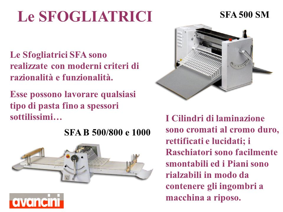 SFA 500/800 Tutte le Sfogliatrici possono avere il motore monofase o trifase (anche a due velocità) secondo lesigenza… La gamma di Sfogliatrici offerta si differenzia in base alle dimensioni del Tappeto: SFA B500/800 e SFA B500/1000, SFA 500/800, SFA 500/1000, SFA 500EX800, SFA 500EX1000, SFA 600/1000, SFA 600/1300 e SFA 600/1500 …i Modelli B sono da banco, mentre gli EX sono Sfogliatrici con piani di lavoro estraibili...