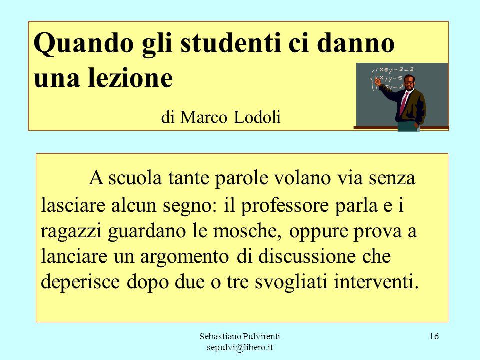 Sebastiano Pulvirenti sepulvi@libero.it 17 Ma a volte capita la giornata d´oro, quella in cui le parole pesano e lasciano un segno profondo negli studenti ma anche nel professore, al quale si rivelano intuizioni sbalorditive.