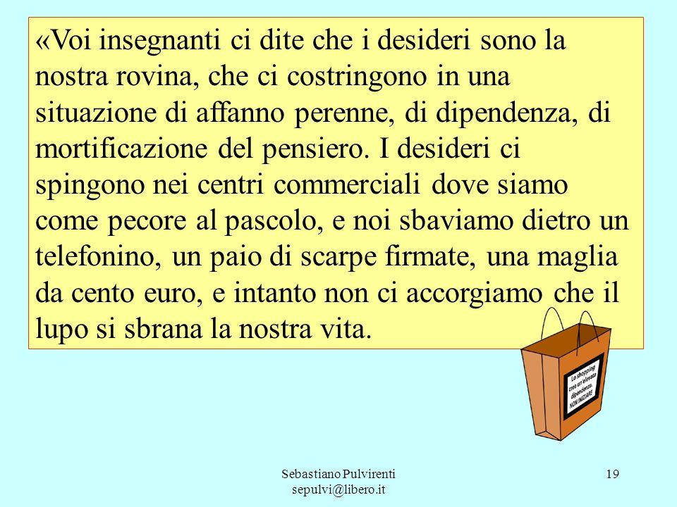 Sebastiano Pulvirenti sepulvi@libero.it 20 Ci parlate di Leopardi e di Schopenhauer, insistete perché noi ragazzi non perdiamo tempo ed energie a rincorrere false soddisfazioni, che in realtà ci impoveriscono sempre più.