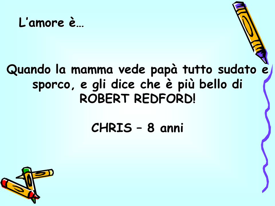 Quando la mamma vede papà tutto sudato e sporco, e gli dice che è più bello di ROBERT REDFORD.