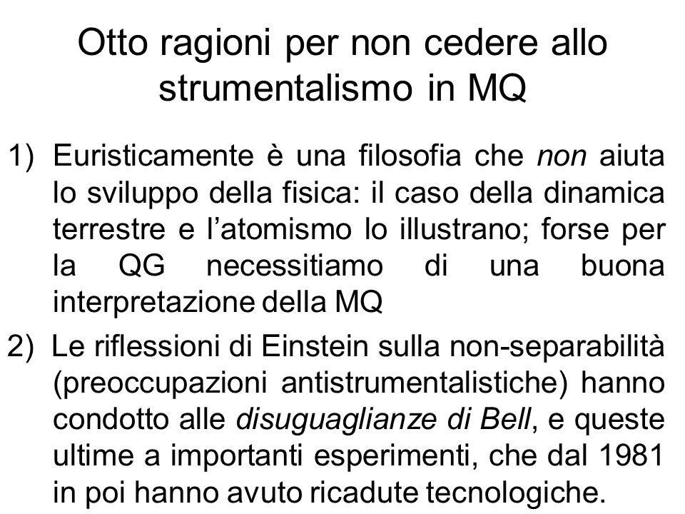Altre ragioni per non cedere allo strumentalismo 3) la teoria di Ghirardi è falsificabile e in una versione (la cosiddetta flash-GRW), si ottiene la compatibilità con la relatività; 4) la teoria di Everett (importante per la cosmologia quantistica), è al centro di dibattiti che cercano di risolvere il problema dellorigine della probabilità 5) Ci sono formulazioni della meccanica di Bohm che inglobano la relatività, imponendo un sistema di riferimento inerziale privilegiato 6) Strumentalismo o non, cè un tassello mancante nella nostra conoscenza del mondo: manca una teoria quantistica della misura, anche se le interpretazioni attuali potrebbero essere tutte sbagliate