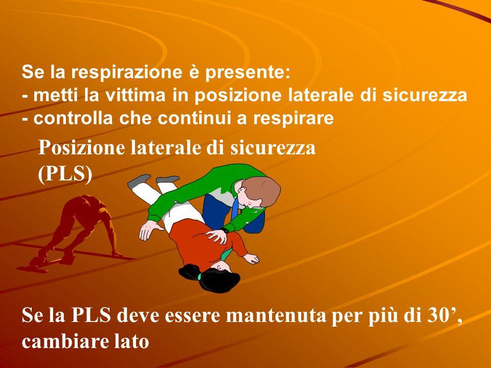 Se la respirazione è presente: - metti la vittima in posizione laterale di sicurezza - controlla che continui a respirare Posizione laterale di sicurezza (PLS) Se la PLS deve essere mantenuta per più di 30, cambiare lato